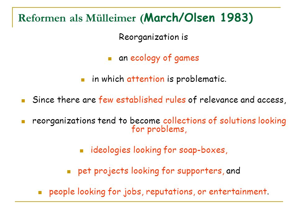 Reformen als Mülleimer ( March/Olsen 1983) Reorganization is an ecology of games in which attention is problematic. Since there are few established ru