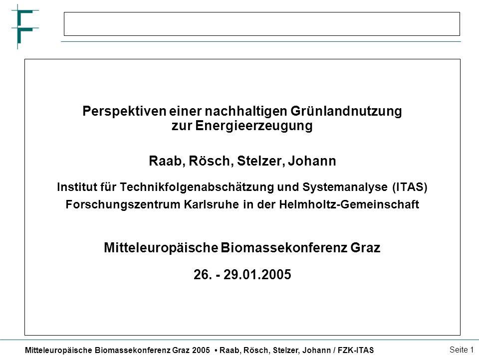 Mitteleuropäische Biomassekonferenz Graz 2005 Raab, Rösch, Stelzer, Johann / FZK-ITAS Seite 1 Perspektiven einer nachhaltigen Grünlandnutzung zur Energieerzeugung Raab, Rösch, Stelzer, Johann Institut für Technikfolgenabschätzung und Systemanalyse (ITAS) Forschungszentrum Karlsruhe in der Helmholtz-Gemeinschaft Mitteleuropäische Biomassekonferenz Graz 26.