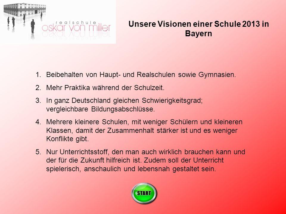 Unsere Visionen einer Schule 2013 in Bayern 1.Beibehalten von Haupt- und Realschulen sowie Gymnasien.