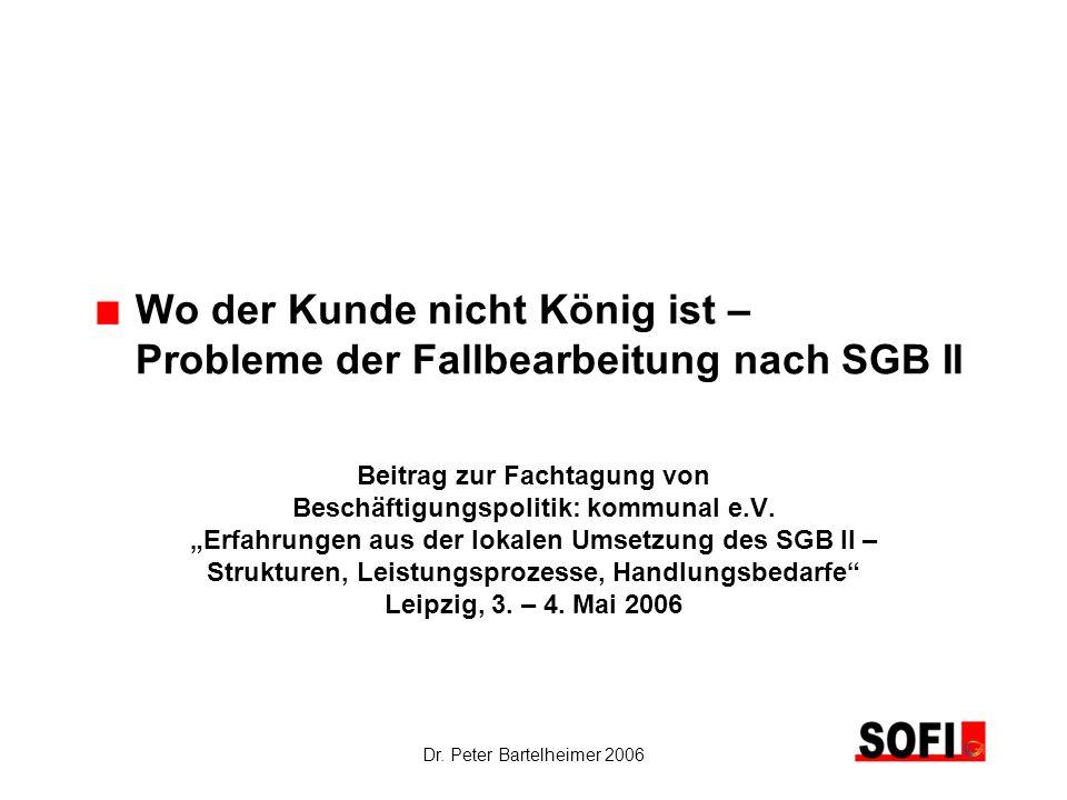 Dr. Peter Bartelheimer 2006 Wo der Kunde nicht König ist – Probleme der Fallbearbeitung nach SGB II Beitrag zur Fachtagung von Beschäftigungspolitik: