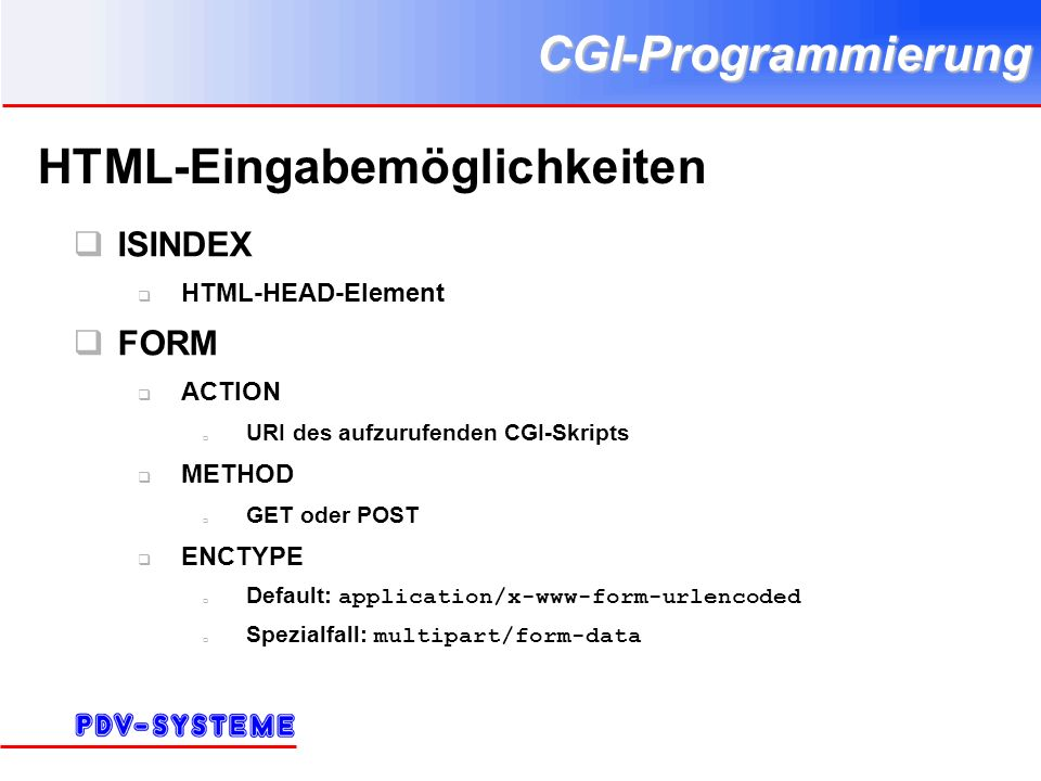 CGI-Programmierung HTML-Eingabemöglichkeiten ISINDEX HTML-HEAD-Element FORM ACTION URI des aufzurufenden CGI-Skripts METHOD GET oder POST ENCTYPE Default: application/x-www-form-urlencoded Spezialfall: multipart/form-data