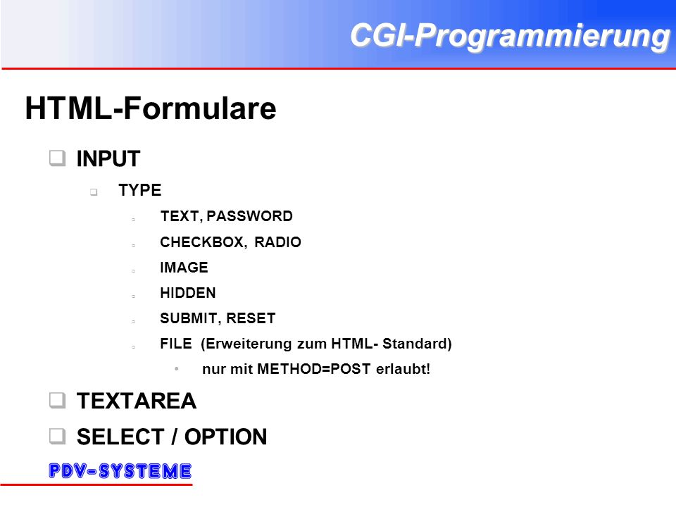 CGI-Programmierung HTML-Formulare INPUT TYPE TEXT, PASSWORD CHECKBOX, RADIO IMAGE HIDDEN SUBMIT, RESET FILE (Erweiterung zum HTML- Standard) nur mit METHOD=POST erlaubt.