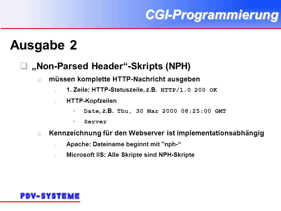 CGI-Programmierung Ausgabe 2 Non-Parsed Header-Skripts (NPH) müssen komplette HTTP-Nachricht ausgeben 1. Zeile: HTTP-Statuszeile, z.B. HTTP/1.0 200 OK