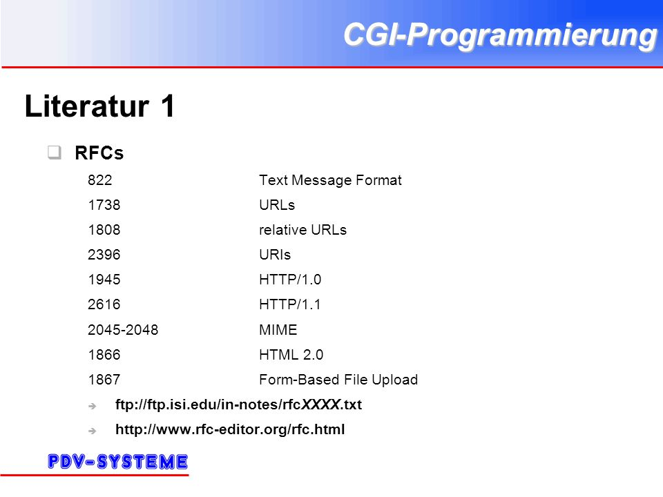CGI-Programmierung Literatur 1 RFCs 822Text Message Format 1738URLs 1808relative URLs 2396URIs 1945HTTP/1.0 2616HTTP/1.1 2045-2048MIME 1866HTML 2.0 1867Form-Based File Upload ftp://ftp.isi.edu/in-notes/rfcXXXX.txt http://www.rfc-editor.org/rfc.html