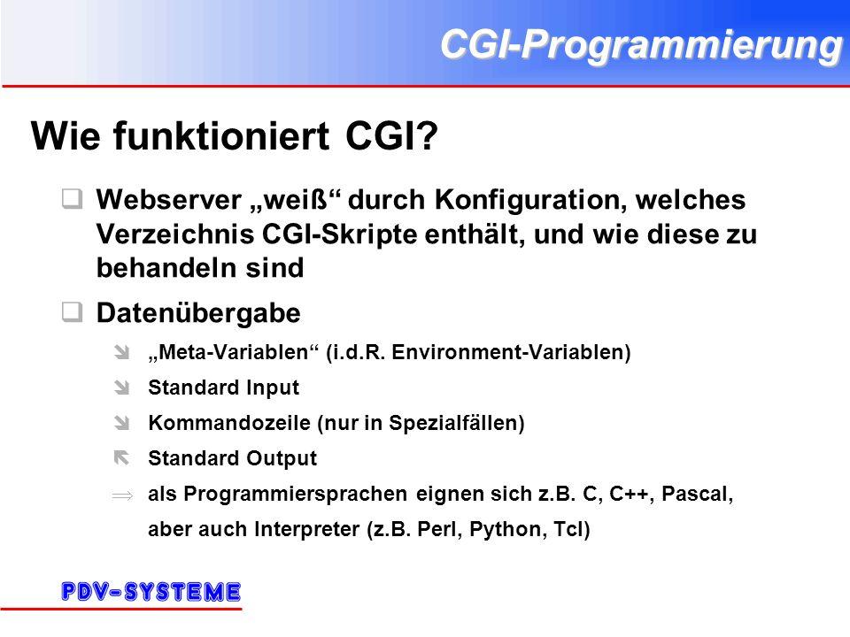 CGI-Programmierung URIs (Uniform Resource Identifiers) auch URLs (Uniform Resource Locators) Format für absoluten HTTP-URI: http://host[:port]/[path][?query][#fragment] Default für port : 80 path : hierarchischer Pfad zur Ressource, Pfadtrenner ist /, muß kein physikalisch vorhandener Pfad sein.