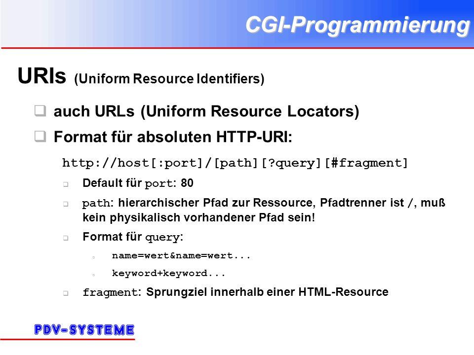CGI-Programmierung URIs (Uniform Resource Identifiers) auch URLs (Uniform Resource Locators) Format für absoluten HTTP-URI: http://host[:port]/[path][ query][#fragment] Default für port : 80 path : hierarchischer Pfad zur Ressource, Pfadtrenner ist /, muß kein physikalisch vorhandener Pfad sein.