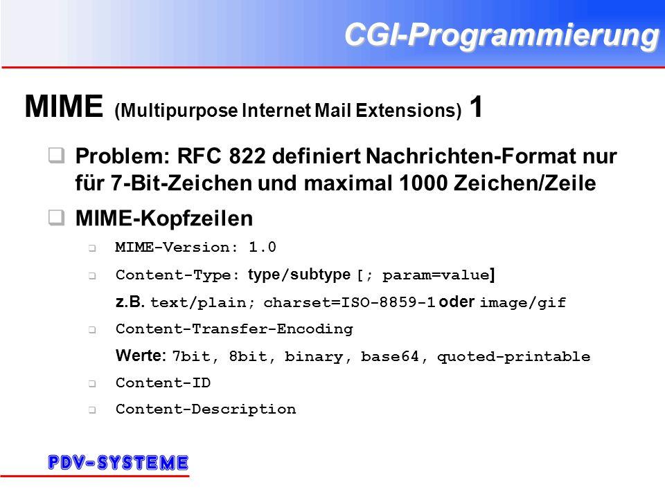 CGI-Programmierung MIME (Multipurpose Internet Mail Extensions) 1 Problem: RFC 822 definiert Nachrichten-Format nur für 7-Bit-Zeichen und maximal 1000 Zeichen/Zeile MIME-Kopfzeilen MIME-Version: 1.0 Content-Type: type / subtype [; param=value ] z.B.