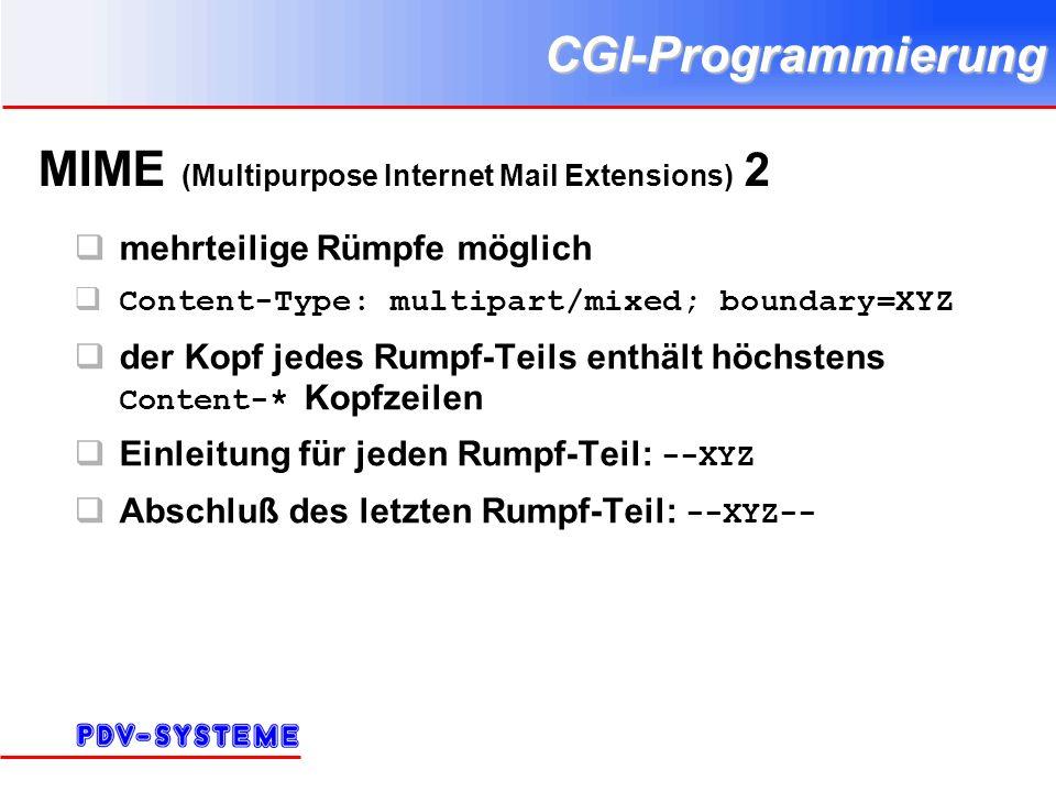 CGI-Programmierung MIME (Multipurpose Internet Mail Extensions) 2 mehrteilige Rümpfe möglich Content-Type: multipart/mixed; boundary=XYZ der Kopf jedes Rumpf-Teils enthält höchstens Content-* Kopfzeilen Einleitung für jeden Rumpf-Teil: --XYZ Abschluß des letzten Rumpf-Teil: --XYZ--
