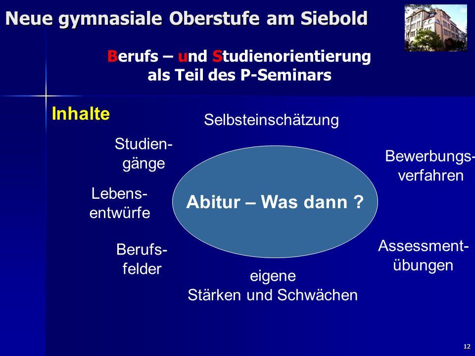 12 Neue gymnasiale Oberstufe am Siebold Berufs – und Studienorientierung als Teil des P-Seminars Studien- gänge Selbsteinschätzung Bewerbungs- verfahren Abitur – Was dann .