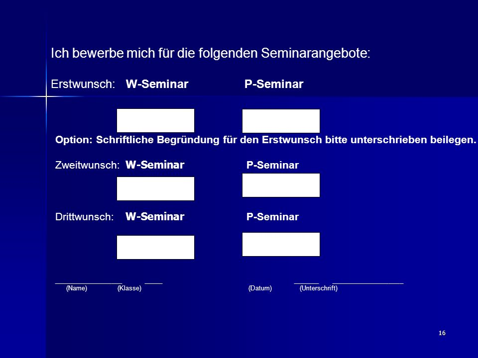 16 Ich bewerbe mich für die folgenden Seminarangebote: Erstwunsch: W-Seminar P-Seminar Option: Schriftliche Begründung für den Erstwunsch bitte unterschrieben beilegen.