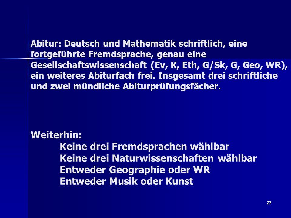 27 Abitur: Deutsch und Mathematik schriftlich, eine fortgeführte Fremdsprache, genau eine Gesellschaftswissenschaft (Ev, K, Eth, G/Sk, G, Geo, WR), ein weiteres Abiturfach frei.
