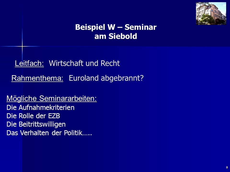 8 Beispiel W – Seminar am Siebold Rahmenthema: Euroland abgebrannt? Leitfach: Wirtschaft und Recht Mögliche Seminararbeiten: Die Aufnahmekriterien Die