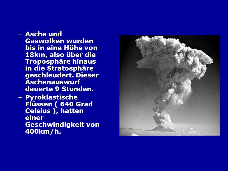 –Asche und Gaswolken wurden bis in eine Höhe von 18km, also über die Troposphäre hinaus in die Stratosphäre geschleudert. Dieser Aschenauswurf dauerte