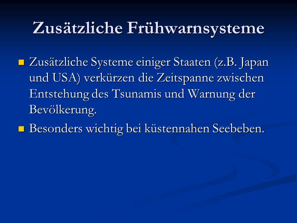Zusätzliche Frühwarnsysteme Zusätzliche Systeme einiger Staaten (z.B. Japan und USA) verkürzen die Zeitspanne zwischen Entstehung des Tsunamis und War