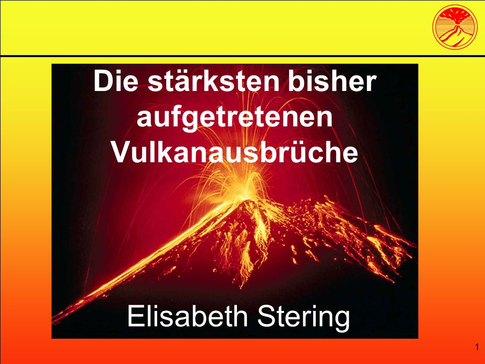 1 Die stärksten bisher aufgetretenen Vulkanausbrüche Elisabeth Stering