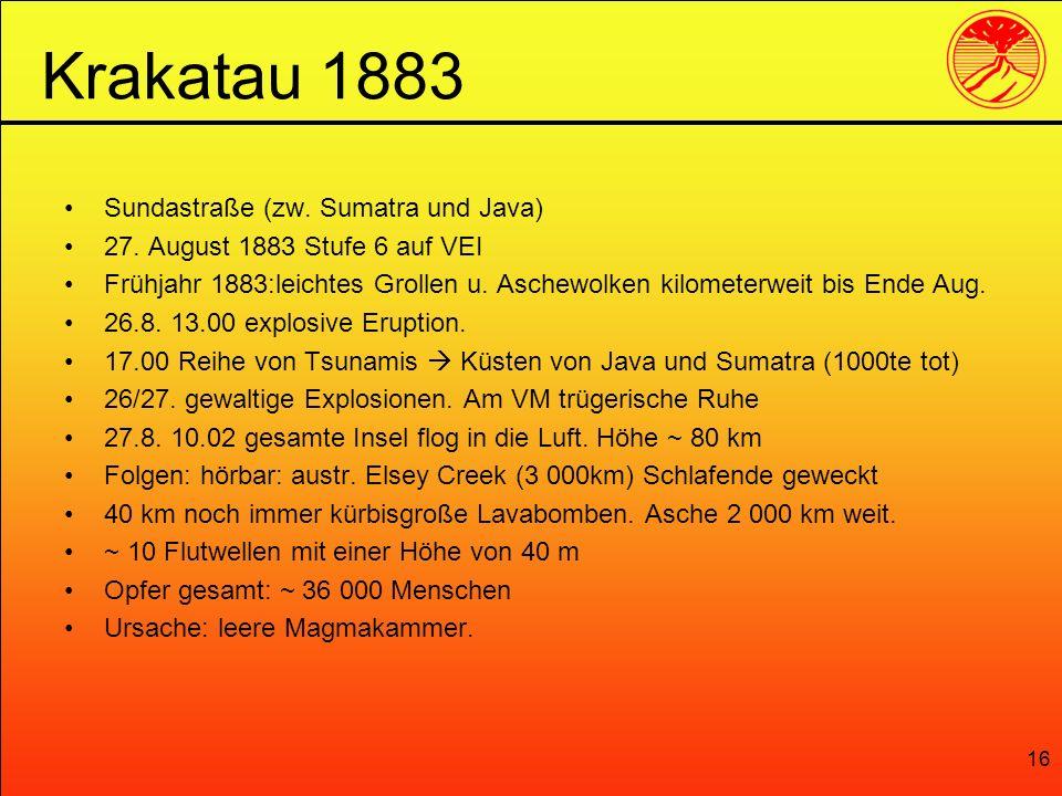16 Sundastraße (zw. Sumatra und Java) 27. August 1883 Stufe 6 auf VEI Frühjahr 1883:leichtes Grollen u. Aschewolken kilometerweit bis Ende Aug. 26.8.