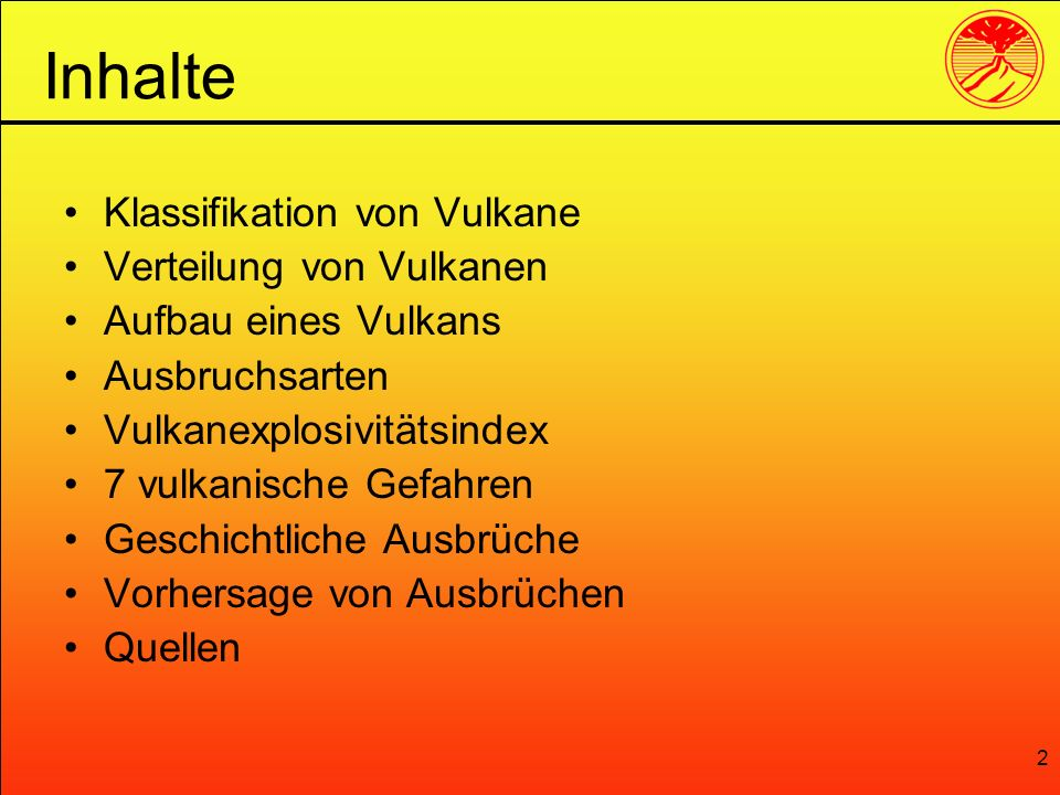 2 Klassifikation von Vulkane Verteilung von Vulkanen Aufbau eines Vulkans Ausbruchsarten Vulkanexplosivitätsindex 7 vulkanische Gefahren Geschichtlich