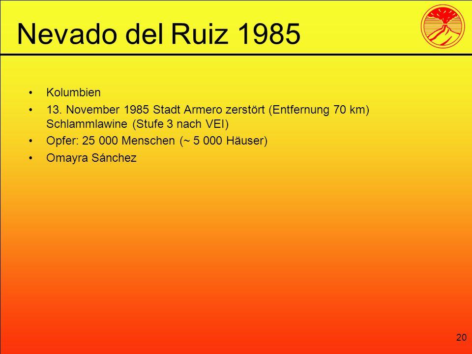 20 Kolumbien 13. November 1985 Stadt Armero zerstört (Entfernung 70 km) Schlammlawine (Stufe 3 nach VEI) Opfer: 25 000 Menschen (~ 5 000 Häuser) Omayr