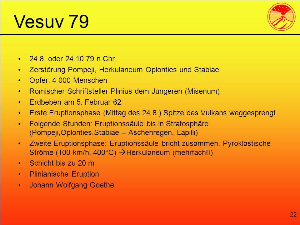 22 24.8. oder 24.10 79 n.Chr. Zerstörung Pompeji, Herkulaneum Oplonties und Stabiae Opfer: 4 000 Menschen Römischer Schriftsteller Plinius dem Jüngere