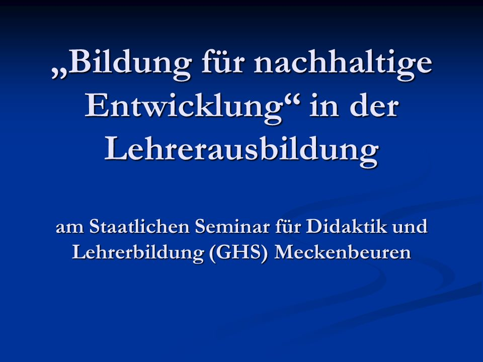 Bildung für nachhaltige Entwicklung in der Lehrerausbildung am Staatlichen Seminar für Didaktik und Lehrerbildung (GHS) Meckenbeuren
