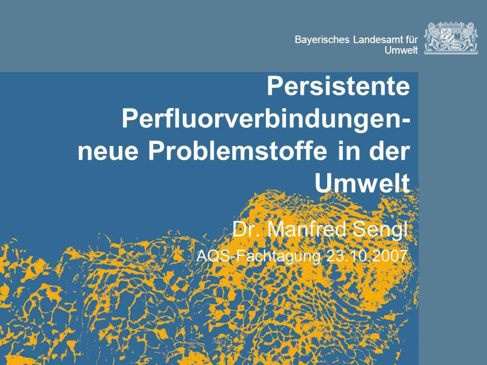 Bayerisches Landesamt für Umwelt Persistente Perfluorverbindungen- neue Problemstoffe in der Umwelt Dr.