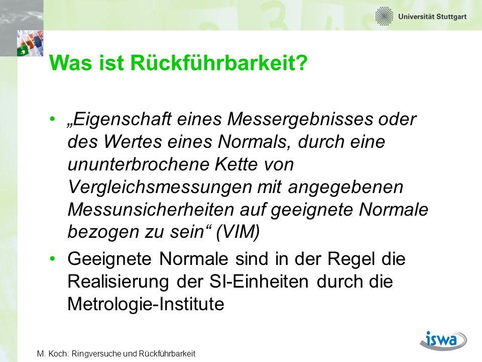 M. Koch: Ringversuche und Rückführbarkeit Was ist Rückführbarkeit? Eigenschaft eines Messergebnisses oder des Wertes eines Normals, durch eine ununter