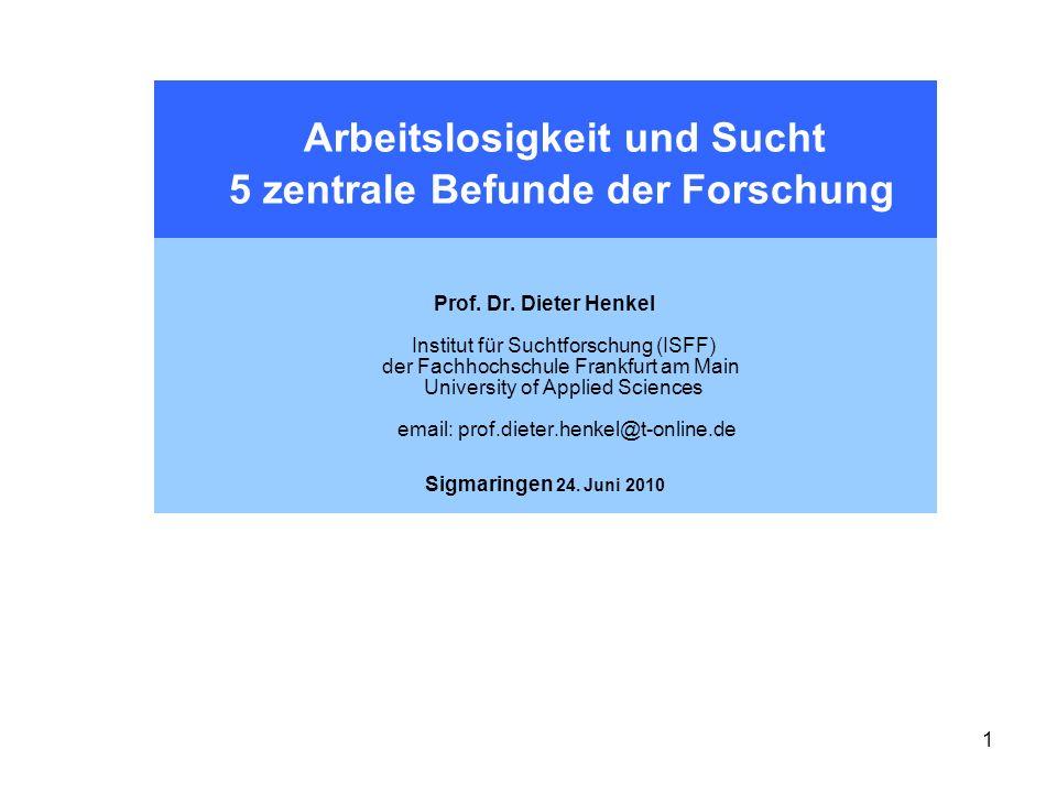 1 Arbeitslosigkeit und Sucht 5 zentrale Befunde der Forschung Prof. Dr. Dieter Henkel Institut für Suchtforschung (ISFF) der Fachhochschule Frankfurt