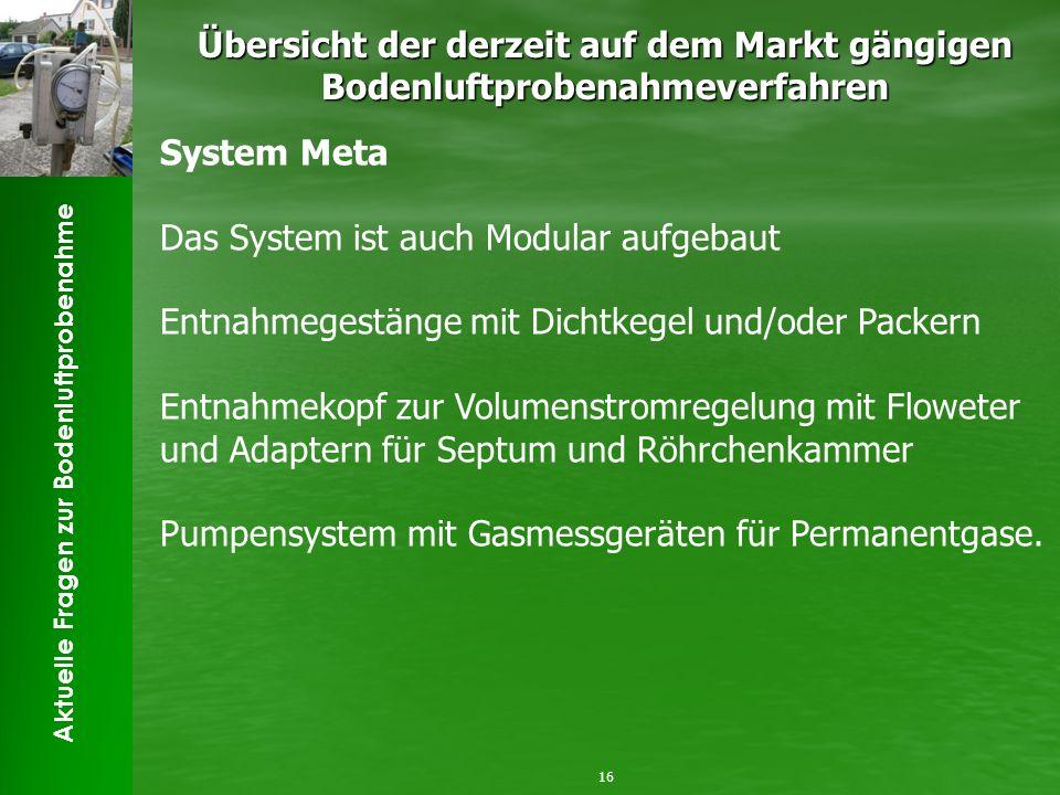 Aktuelle Fragen zur Bodenluftprobenahme Übersicht der derzeit auf dem Markt gängigen Bodenluftprobenahmeverfahren 16 System Meta Das System ist auch M