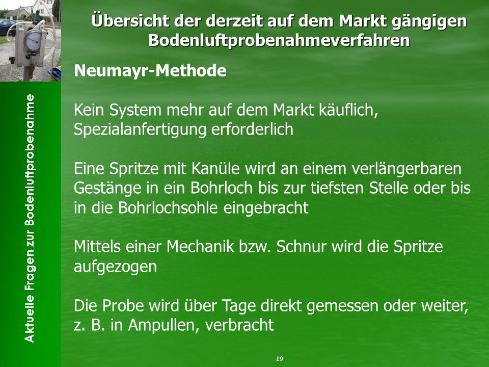 Aktuelle Fragen zur Bodenluftprobenahme Übersicht der derzeit auf dem Markt gängigen Bodenluftprobenahmeverfahren 19 Neumayr-Methode Kein System mehr