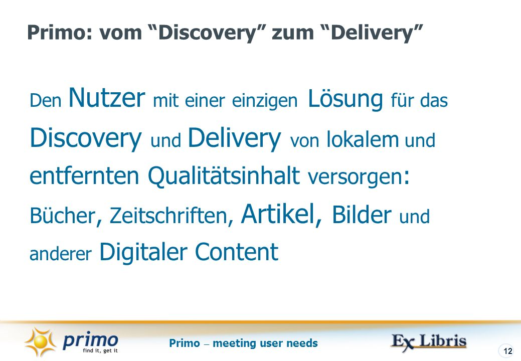 Primo – meeting user needs 12 Den Nutzer mit einer einzigen Lösung für das Discovery und Delivery von lokalem und entfernten Qualitätsinhalt versorgen : Bücher, Zeitschriften, Artikel, Bilder und anderer Digitaler Content Primo: vom Discovery zum Delivery