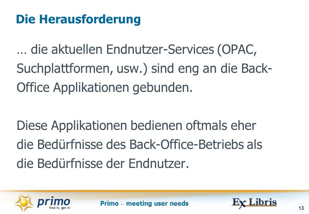Primo – meeting user needs 13 … die aktuellen Endnutzer-Services (OPAC, Suchplattformen, usw.) sind eng an die Back- Office Applikationen gebunden.