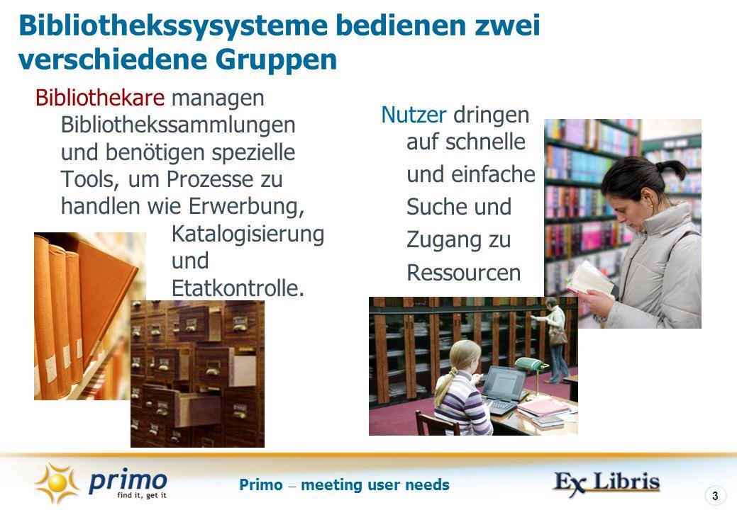 Primo – meeting user needs 3 Bibliothekssysysteme bedienen zwei verschiedene Gruppen Bibliothekare managen Bibliothekssammlungen und benötigen spezielle Tools, um Prozesse zu handlen wie Erwerbung, Katalogisierung und Etatkontrolle.