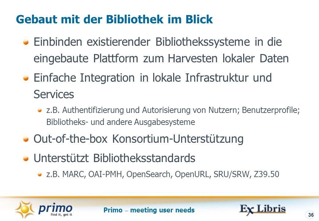Primo – meeting user needs 36 Einbinden existierender Bibliothekssysteme in die eingebaute Plattform zum Harvesten lokaler Daten Einfache Integration in lokale Infrastruktur und Services z.B.