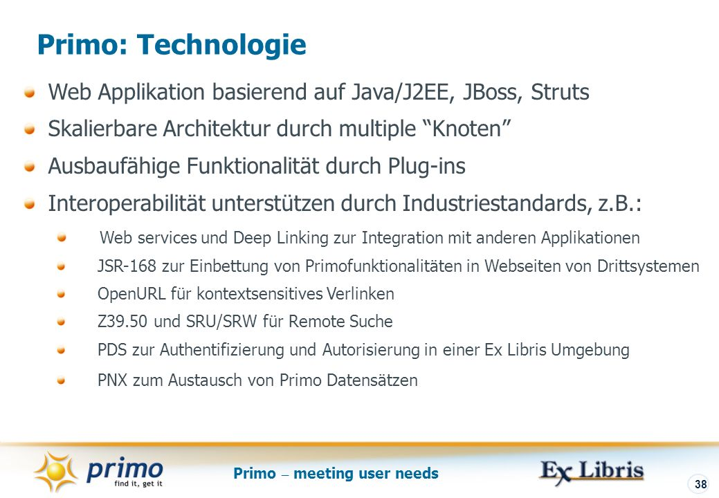 Primo – meeting user needs 38 Primo: Technologie Web Applikation basierend auf Java/J2EE, JBoss, Struts Skalierbare Architektur durch multiple Knoten