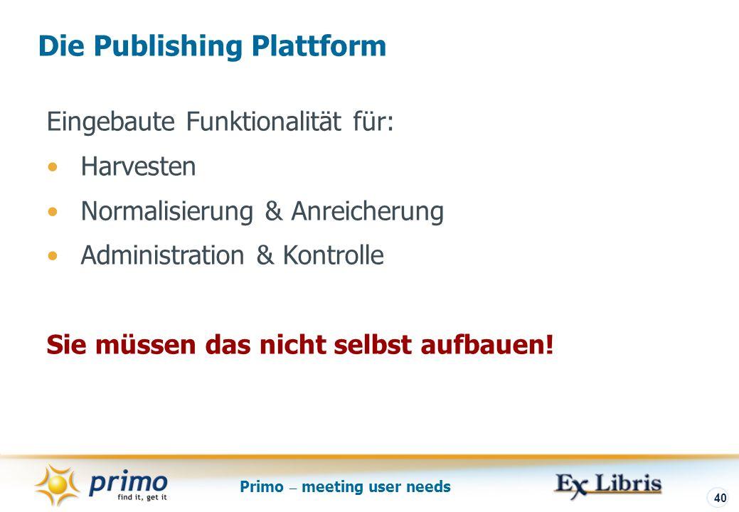 Primo – meeting user needs 40 Die Publishing Plattform Eingebaute Funktionalität für: Harvesten Normalisierung & Anreicherung Administration & Kontrolle Sie müssen das nicht selbst aufbauen!