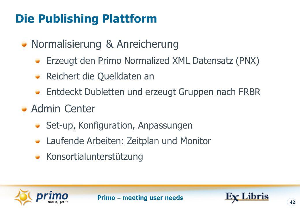 Primo – meeting user needs 42 Die Publishing Plattform Normalisierung & Anreicherung Erzeugt den Primo Normalized XML Datensatz (PNX) Reichert die Quelldaten an Entdeckt Dubletten und erzeugt Gruppen nach FRBR Admin Center Set-up, Konfiguration, Anpassungen Laufende Arbeiten: Zeitplan und Monitor Konsortialunterstützung