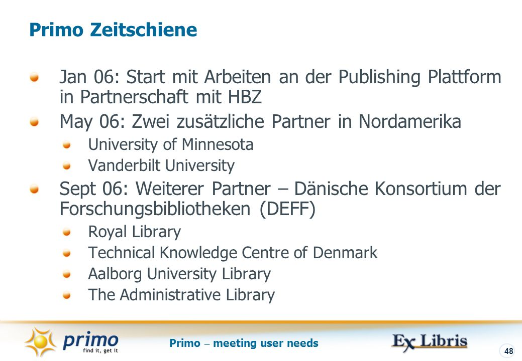 Primo – meeting user needs 48 Jan 06: Start mit Arbeiten an der Publishing Plattform in Partnerschaft mit HBZ May 06: Zwei zusätzliche Partner in Nord