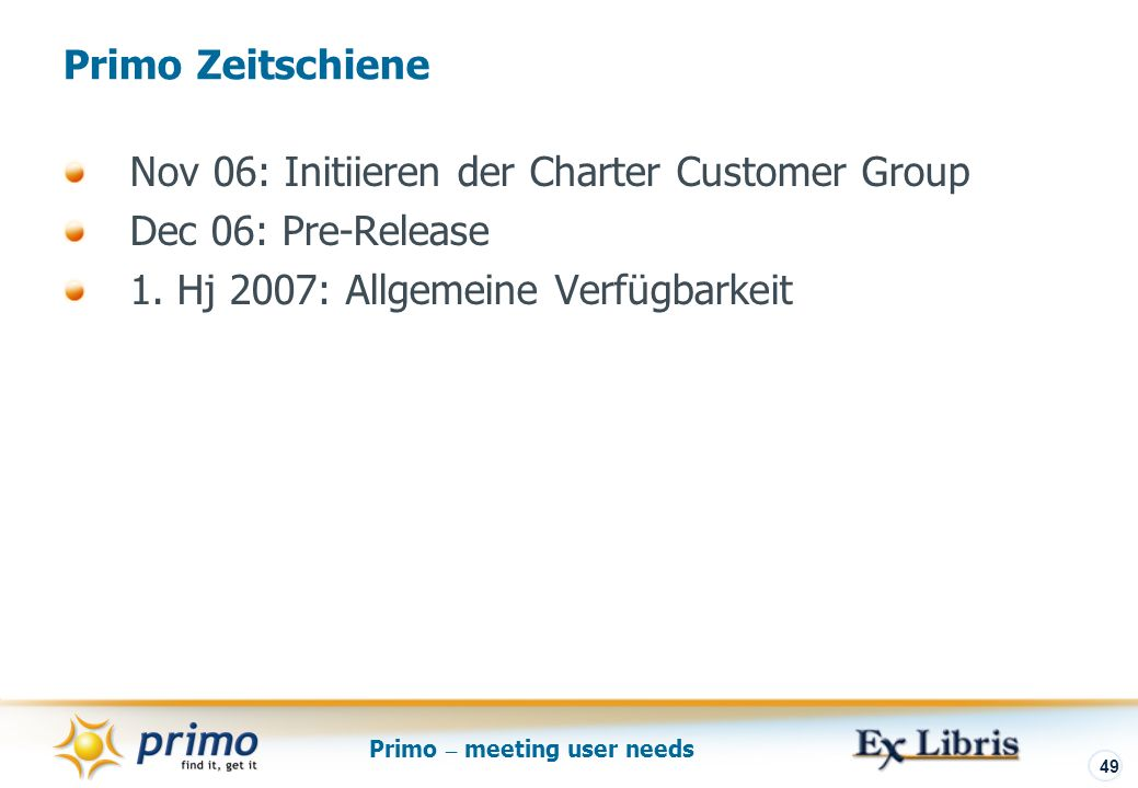 Primo – meeting user needs 49 Nov 06: Initiieren der Charter Customer Group Dec 06: Pre-Release 1.