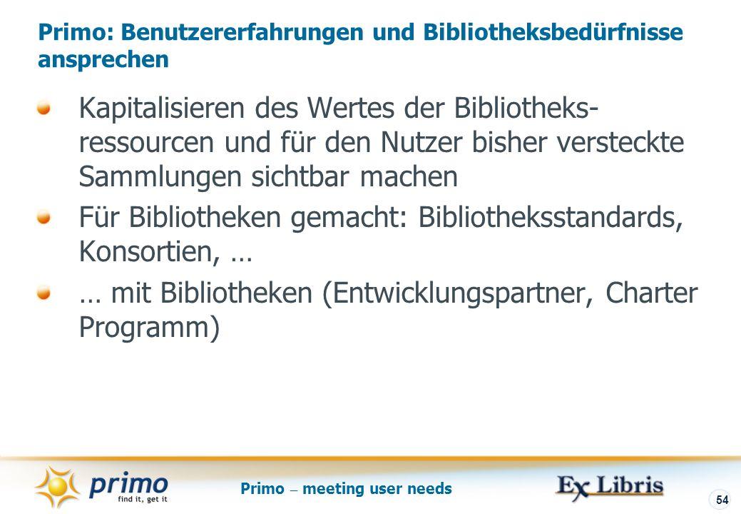 Primo – meeting user needs 54 Primo: Benutzererfahrungen und Bibliotheksbedürfnisse ansprechen Kapitalisieren des Wertes der Bibliotheks- ressourcen und für den Nutzer bisher versteckte Sammlungen sichtbar machen Für Bibliotheken gemacht: Bibliotheksstandards, Konsortien, … … mit Bibliotheken (Entwicklungspartner, Charter Programm)