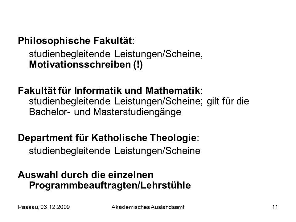 Passau, 03.12.2009Akademisches Auslandsamt11 Philosophische Fakultät: studienbegleitende Leistungen/Scheine, Motivationsschreiben (!) Fakultät für Inf