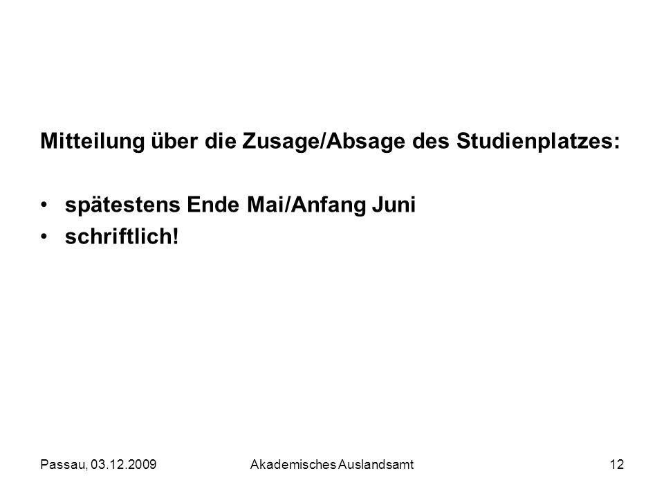Passau, 03.12.2009Akademisches Auslandsamt12 Mitteilung über die Zusage/Absage des Studienplatzes: spätestens Ende Mai/Anfang Juni schriftlich!