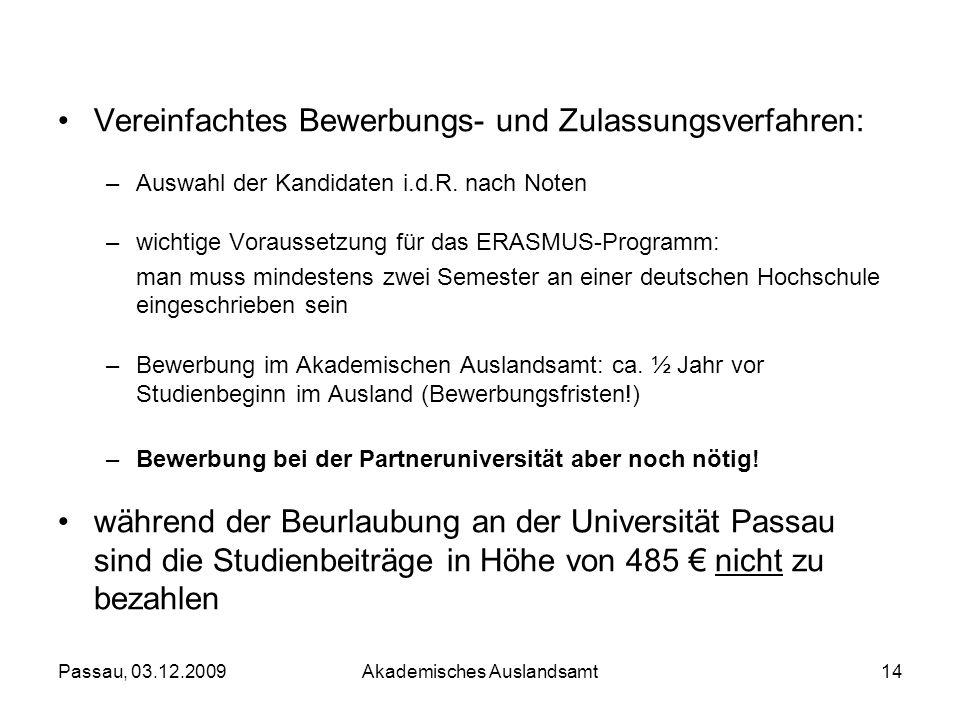 Passau, 03.12.2009Akademisches Auslandsamt14 Vereinfachtes Bewerbungs- und Zulassungsverfahren: –Auswahl der Kandidaten i.d.R. nach Noten –wichtige Vo