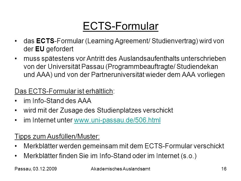 Passau, 03.12.2009Akademisches Auslandsamt16 ECTS-Formular das ECTS-Formular (Learning Agreement/ Studienvertrag) wird von der EU gefordert muss späte