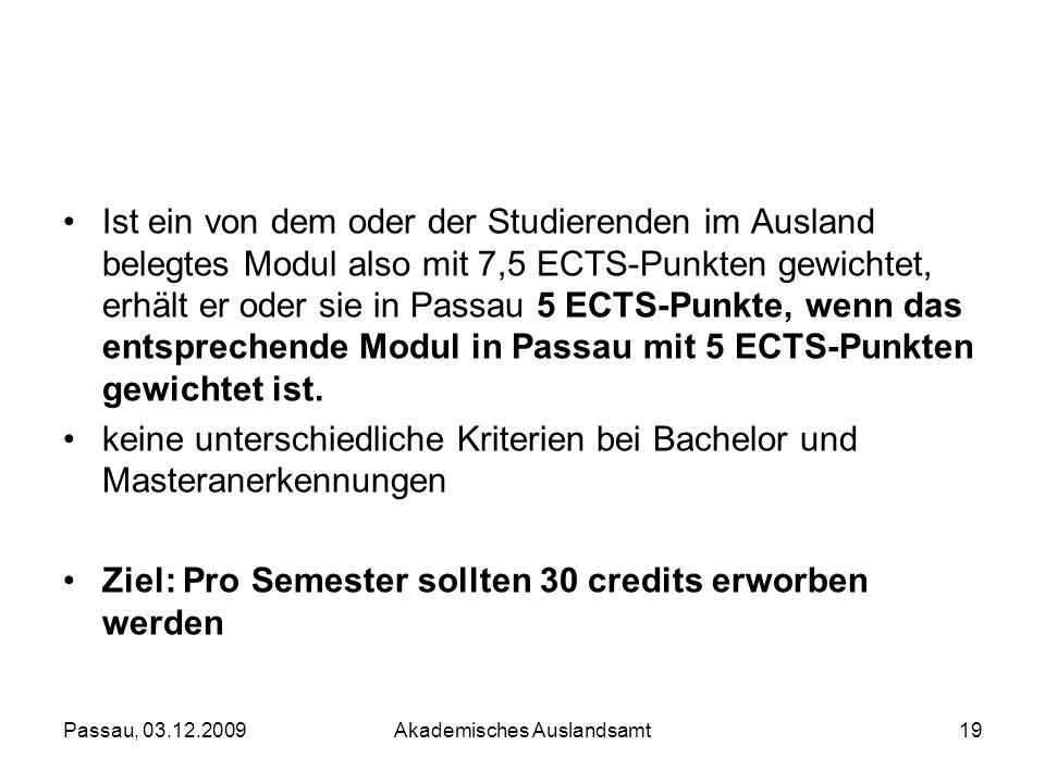 Passau, 03.12.2009Akademisches Auslandsamt19 Ist ein von dem oder der Studierenden im Ausland belegtes Modul also mit 7,5 ECTS-Punkten gewichtet, erhä