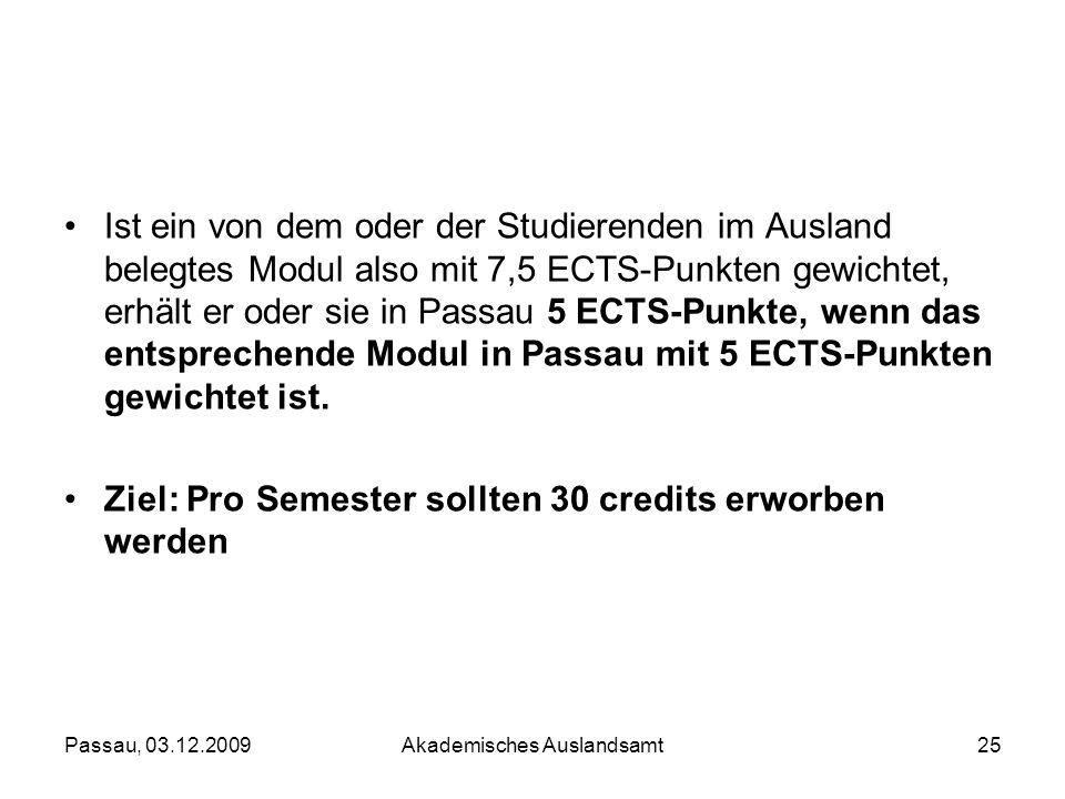 Passau, 03.12.2009Akademisches Auslandsamt25 Ist ein von dem oder der Studierenden im Ausland belegtes Modul also mit 7,5 ECTS-Punkten gewichtet, erhä