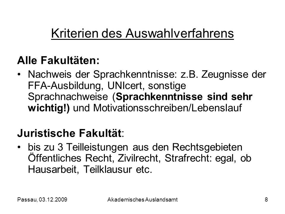 Passau, 03.12.2009Akademisches Auslandsamt8 Kriterien des Auswahlverfahrens Alle Fakultäten: Nachweis der Sprachkenntnisse: z.B. Zeugnisse der FFA-Aus