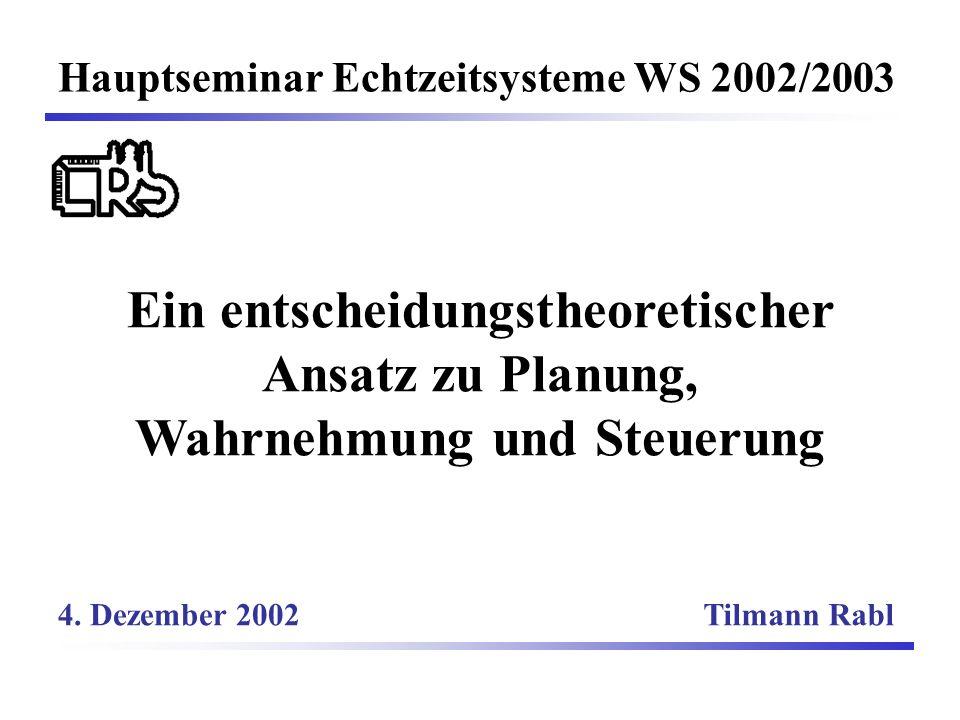 Ein entscheidungstheoretischer Ansatz zu Planung, Wahrnehmung und Steuerung Hauptseminar Echtzeitsysteme WS 2002/2003 Tilmann Rabl4.