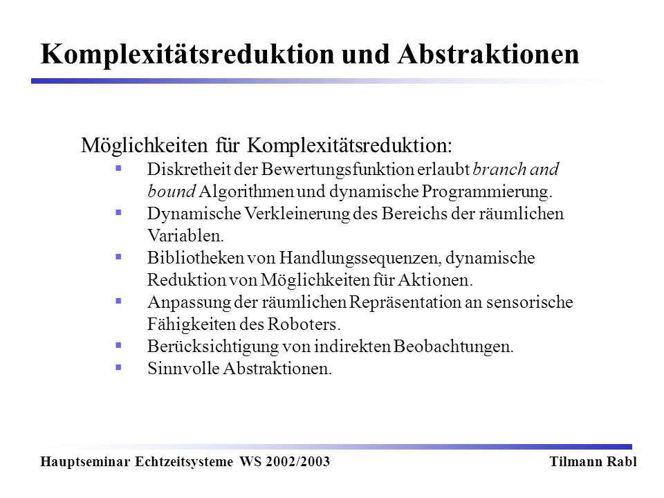 Komplexitätsreduktion und Abstraktionen Hauptseminar Echtzeitsysteme WS 2002/2003Tilmann Rabl Möglichkeiten für Komplexitätsreduktion: Diskretheit der Bewertungsfunktion erlaubt branch and bound Algorithmen und dynamische Programmierung.
