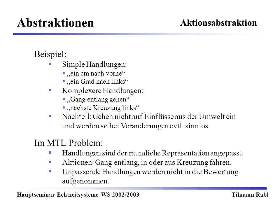Abstraktionen Hauptseminar Echtzeitsysteme WS 2002/2003Tilmann Rabl Beispiel: Simple Handlungen: ein cm nach vorne ein Grad nach links Komplexere Handlungen: Gang entlang gehen nächste Kreuzung links Nachteil: Gehen nicht auf Einflüsse aus der Umwelt ein und werden so bei Veränderungen evtl.