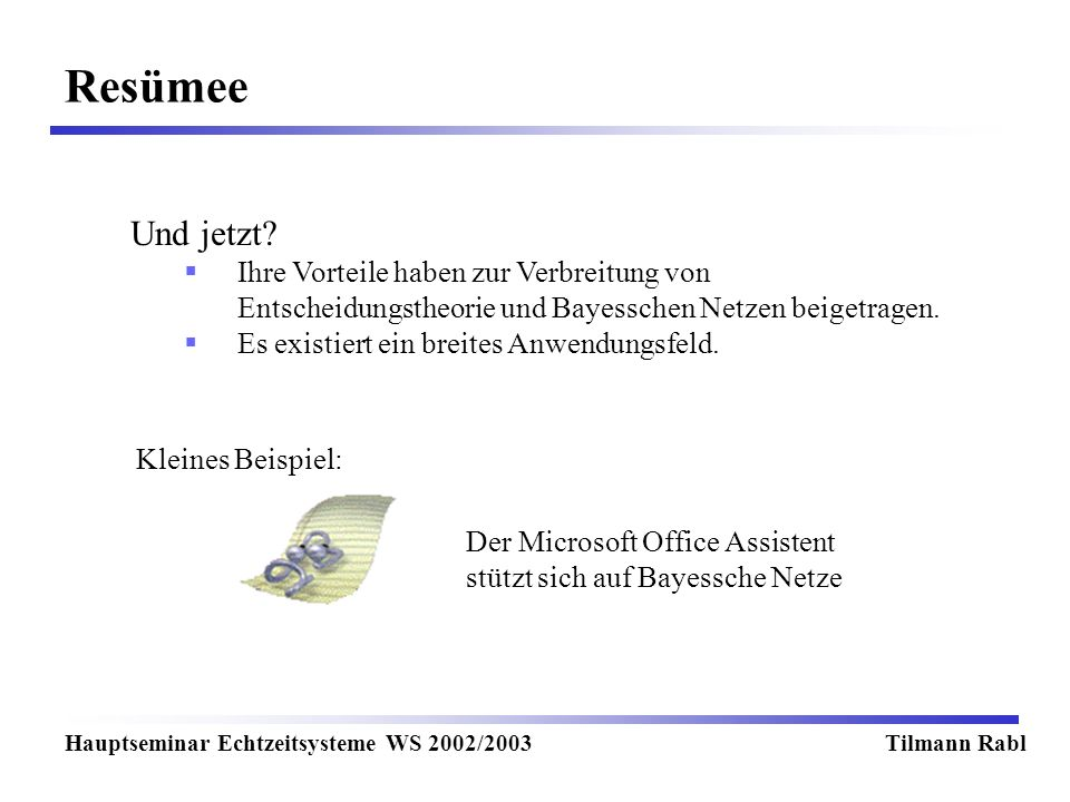 Resümee Hauptseminar Echtzeitsysteme WS 2002/2003Tilmann Rabl Und jetzt? Ihre Vorteile haben zur Verbreitung von Entscheidungstheorie und Bayesschen N